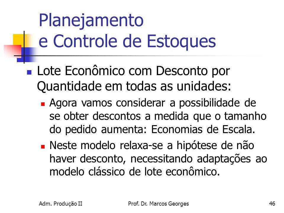 Adm. Produção IIProf. Dr. Marcos Georges46 Planejamento e Controle de Estoques Lote Econômico com Desconto por Quantidade em todas as unidades: Agora