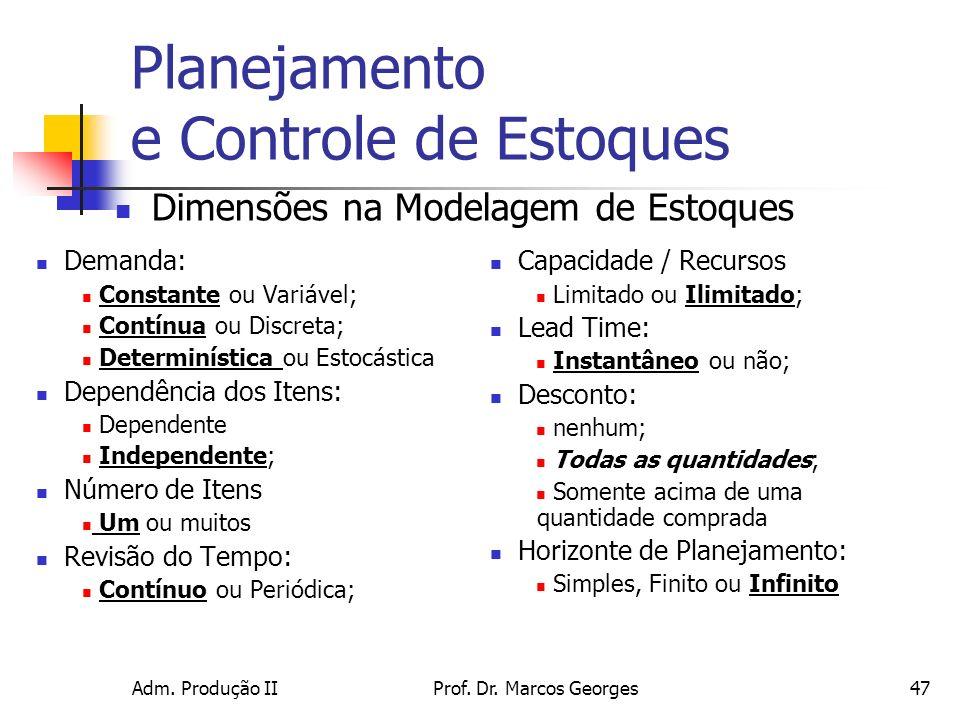 Adm. Produção IIProf. Dr. Marcos Georges47 Planejamento e Controle de Estoques Demanda: Constante ou Variável; Contínua ou Discreta; Determinística ou
