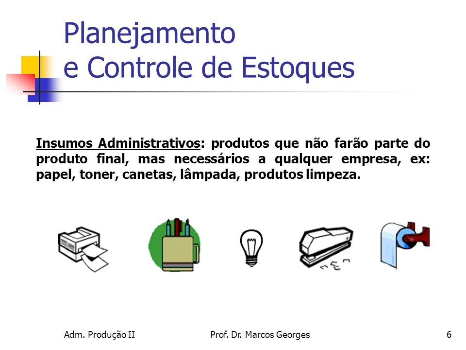 Adm. Produção IIProf. Dr. Marcos Georges6 Insumos Administrativos: produtos que não farão parte do produto final, mas necessários a qualquer empresa,