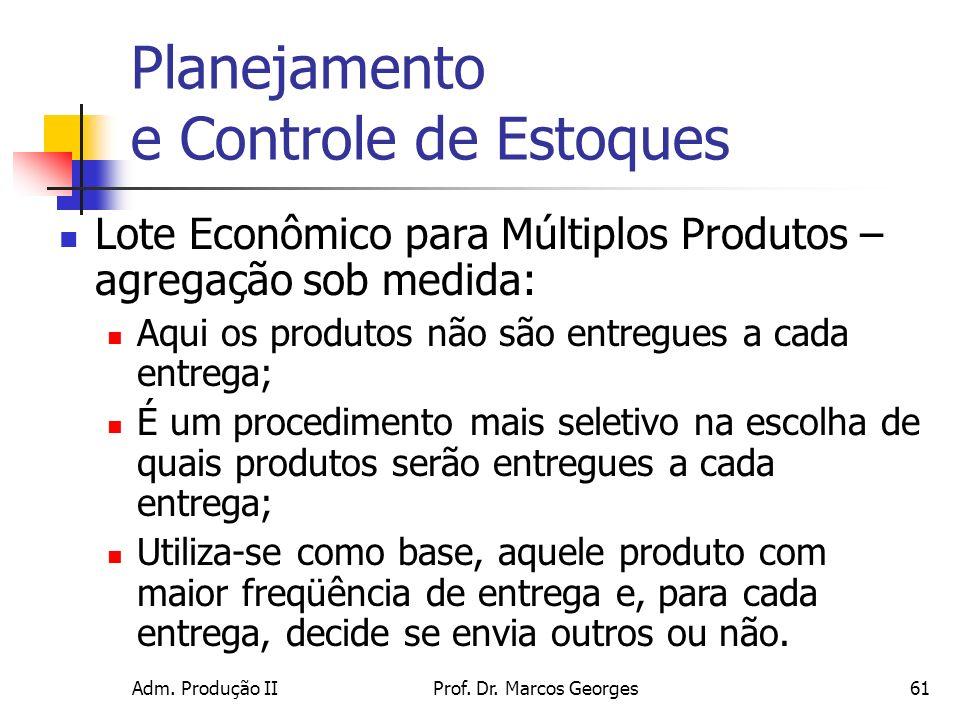 Adm. Produção IIProf. Dr. Marcos Georges61 Planejamento e Controle de Estoques Lote Econômico para Múltiplos Produtos – agregação sob medida: Aqui os