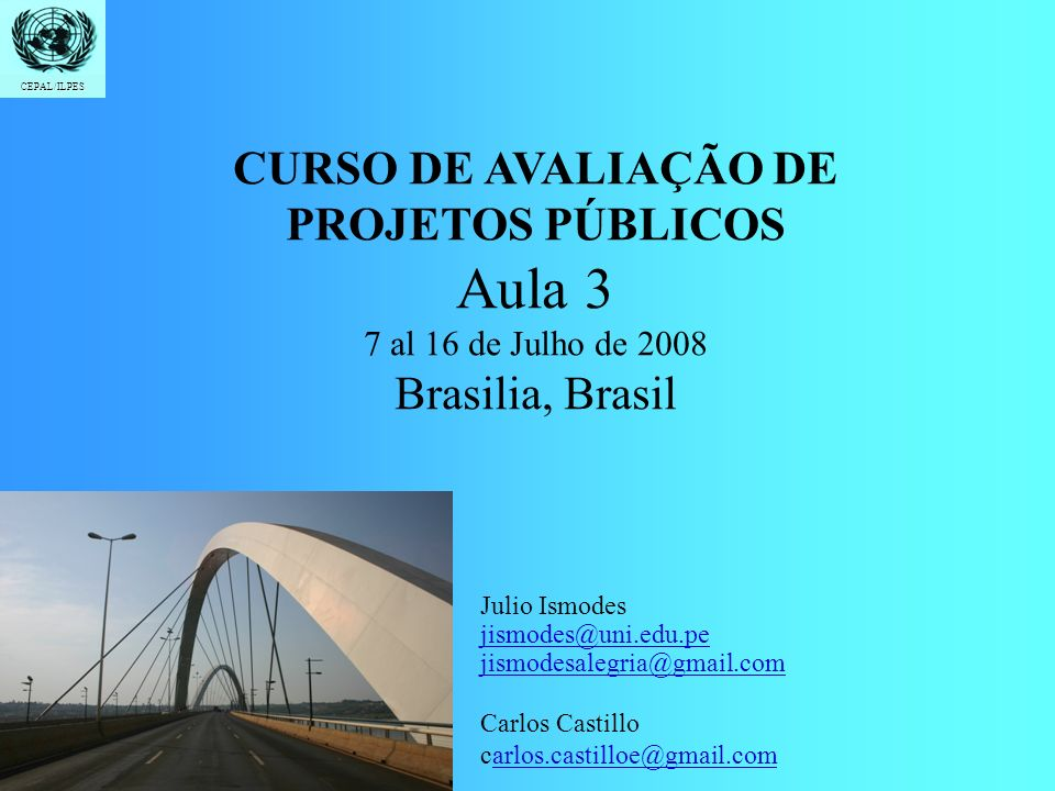 CEPAL/ILPES Introdução Formulação Demanda e Oferta Custos e Beneficios Indicadores Avaliação Social CURSO DE AVALIAÇÃO DE PROJETOS PÚBLICOS Aula 3 7 al 16 de Julho de 2008 Brasilia, Brasil CEPAL/ILPES Julio Ismodes jismodes@uni.edu.pe jismodesalegria@gmail.com Carlos Castillo carlos.castilloe@gmail.comarlos.castilloe@gmail.com