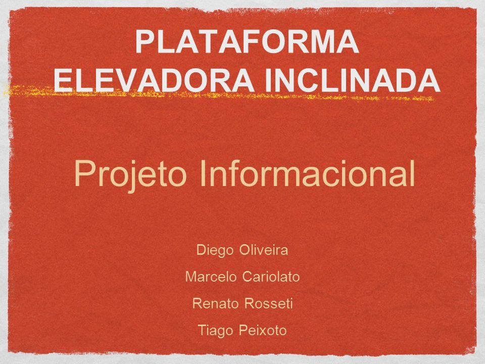 PLATAFORMA ELEVADORA INCLINADA Projeto Informacional Diego Oliveira Marcelo Cariolato Renato Rosseti Tiago Peixoto