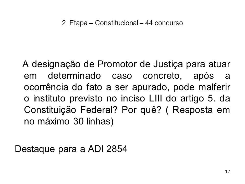 17 2. Etapa – Constitucional – 44 concurso A designação de Promotor de Justiça para atuar em determinado caso concreto, após a ocorrência do fato a se
