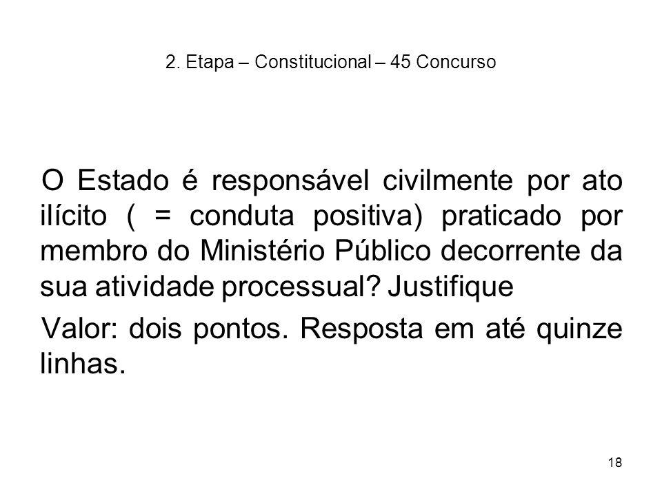 18 2. Etapa – Constitucional – 45 Concurso O Estado é responsável civilmente por ato ilícito ( = conduta positiva) praticado por membro do Ministério