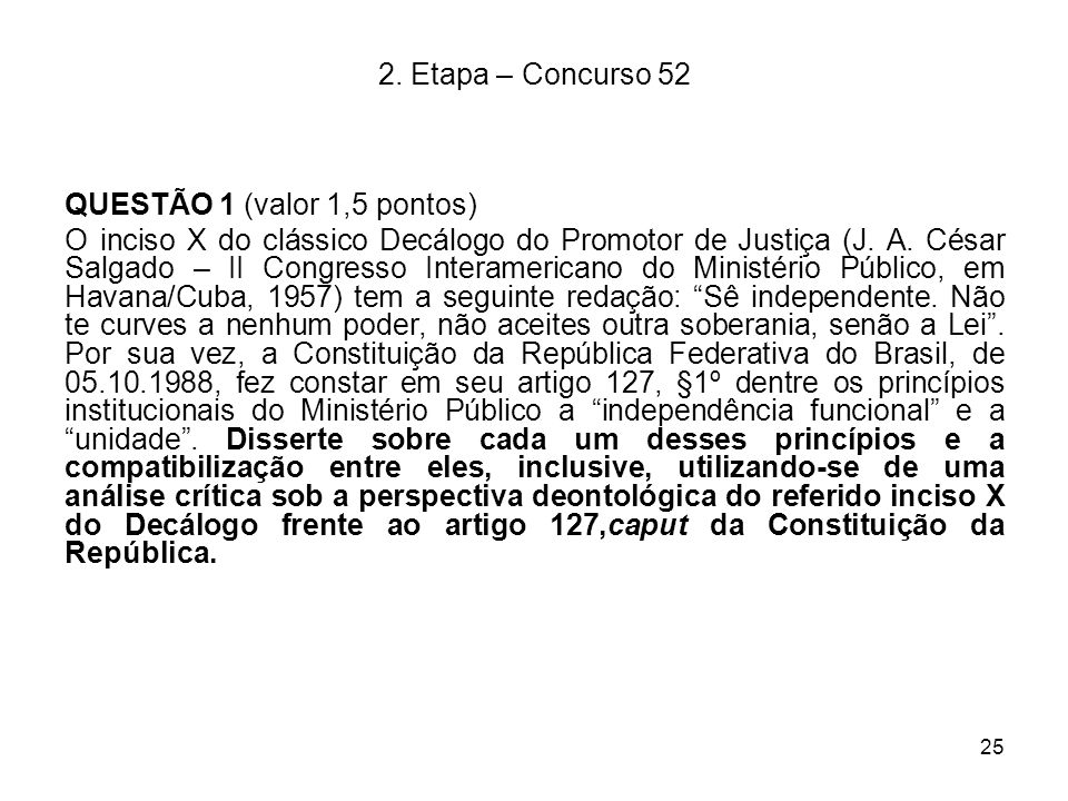 25 2. Etapa – Concurso 52 QUESTÃO 1 (valor 1,5 pontos) O inciso X do clássico Decálogo do Promotor de Justiça (J. A. César Salgado – II Congresso Inte