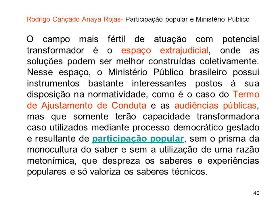 40 Rodrigo Cançado Anaya Rojas- Participação popular e Ministério Público O campo mais fértil de atuação com potencial transformador é o espaço extraj