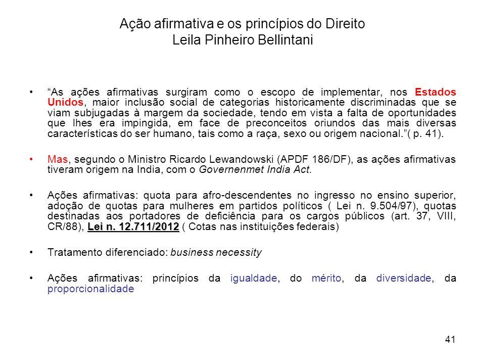 41 Ação afirmativa e os princípios do Direito Leila Pinheiro Bellintani As ações afirmativas surgiram como o escopo de implementar, nos Estados Unidos