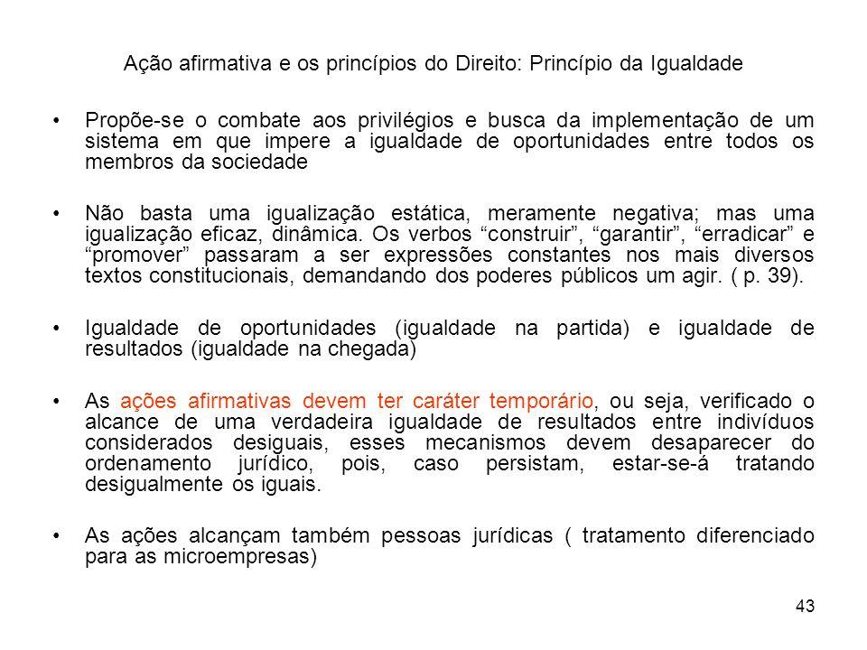 43 Ação afirmativa e os princípios do Direito: Princípio da Igualdade Propõe-se o combate aos privilégios e busca da implementação de um sistema em qu