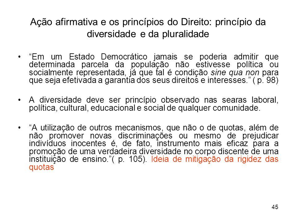 45 Ação afirmativa e os princípios do Direito: princípio da diversidade e da pluralidade Em um Estado Democrático jamais se poderia admitir que determ