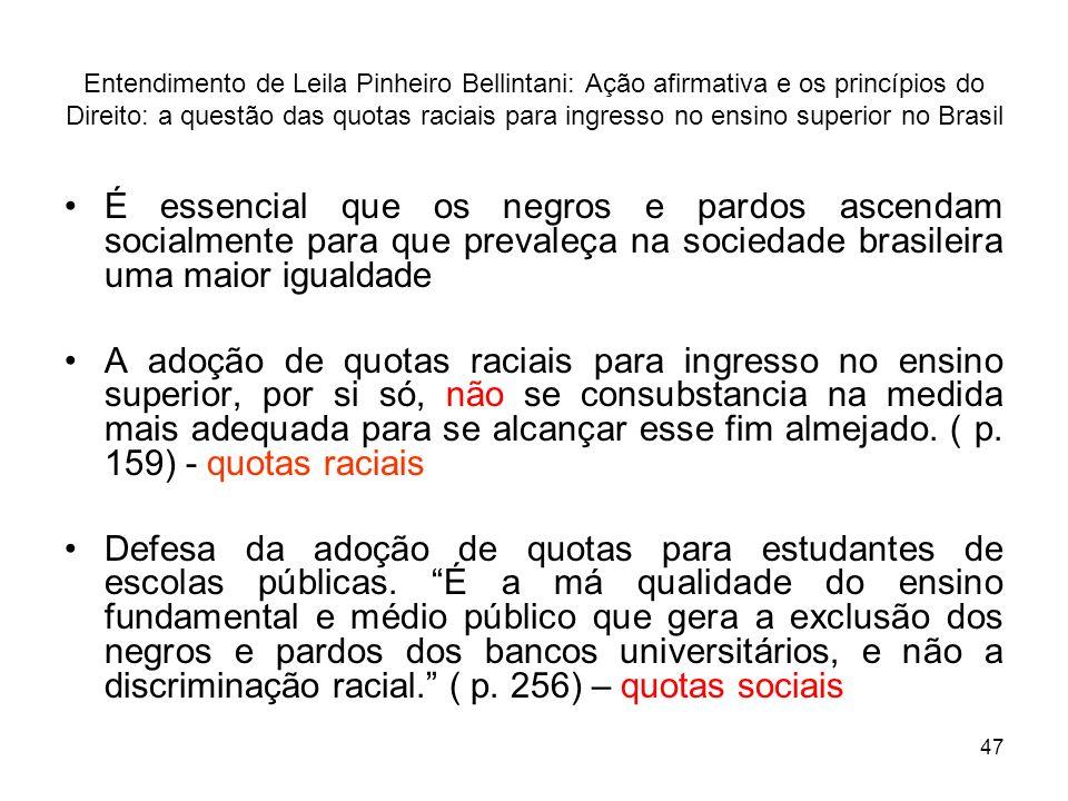 47 Entendimento de Leila Pinheiro Bellintani: Ação afirmativa e os princípios do Direito: a questão das quotas raciais para ingresso no ensino superio