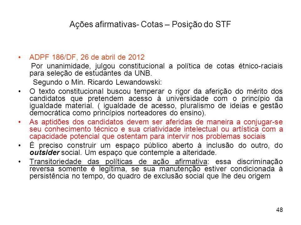 48 Ações afirmativas- Cotas – Posição do STF ADPF 186/DF, 26 de abril de 2012 Por unanimidade, julgou constitucional a política de cotas étnico-raciai