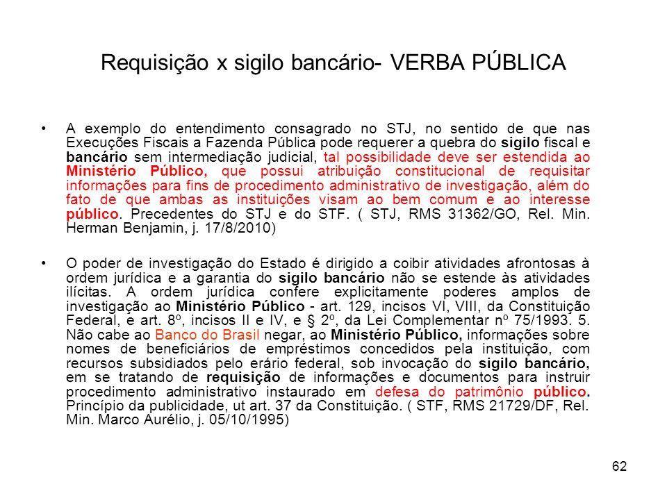 62 Requisição x sigilo bancário- VERBA PÚBLICA A exemplo do entendimento consagrado no STJ, no sentido de que nas Execuções Fiscais a Fazenda Pública
