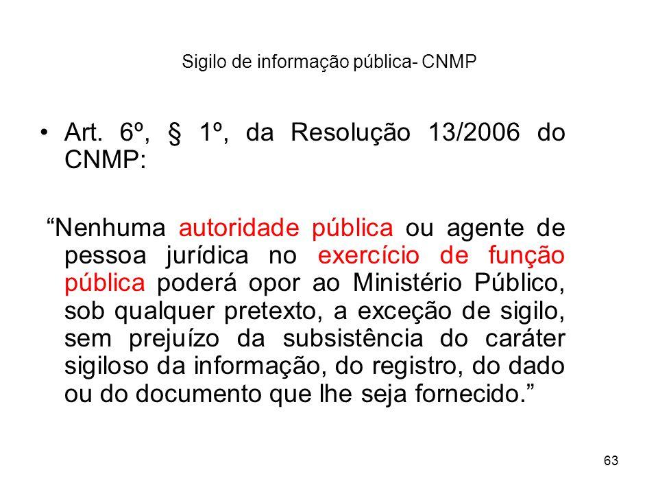 63 Sigilo de informação pública- CNMP Art. 6º, § 1º, da Resolução 13/2006 do CNMP: Nenhuma autoridade pública ou agente de pessoa jurídica no exercíci
