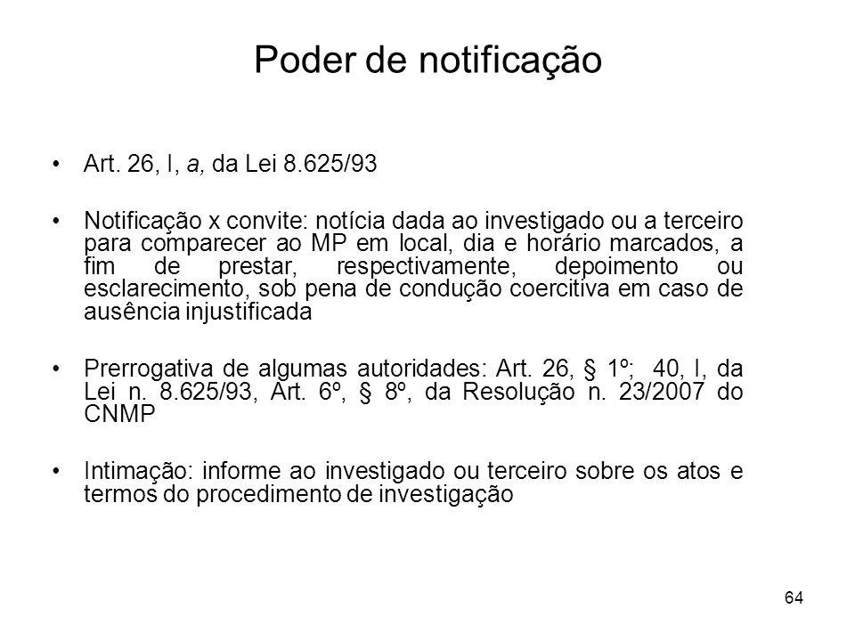 64 Poder de notificação Art. 26, I, a, da Lei 8.625/93 Notificação x convite: notícia dada ao investigado ou a terceiro para comparecer ao MP em local
