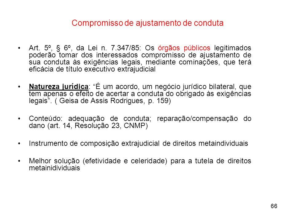 66 Compromisso de ajustamento de conduta Art. 5º, § 6º, da Lei n. 7.347/85: Os órgãos públicos legitimados poderão tomar dos interessados compromisso