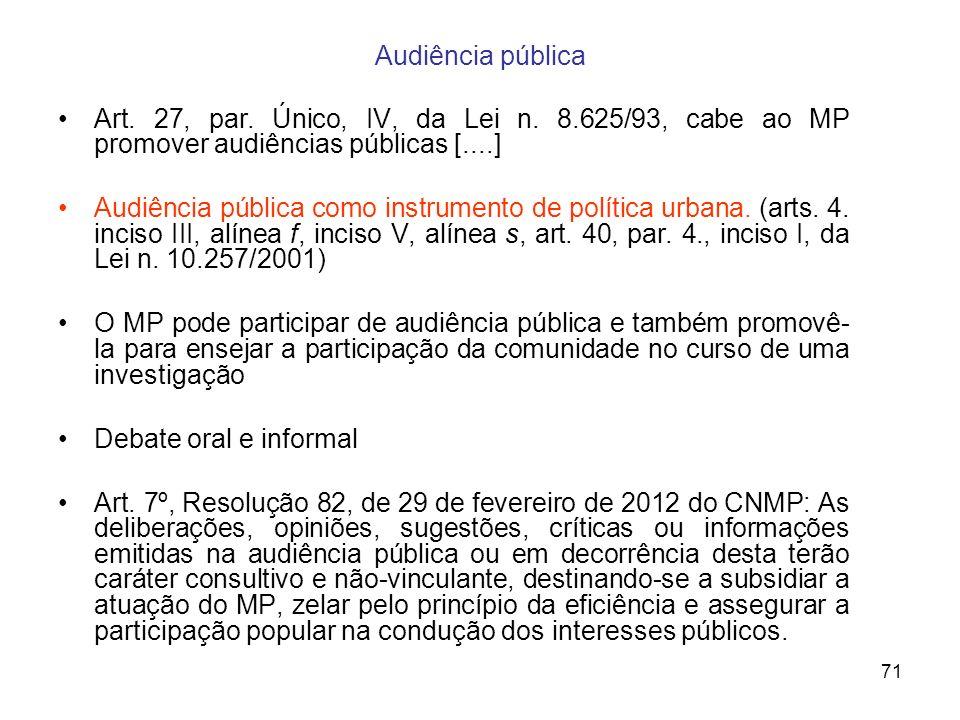 71 Audiência pública Art. 27, par. Único, IV, da Lei n. 8.625/93, cabe ao MP promover audiências públicas [....] Audiência pública como instrumento de
