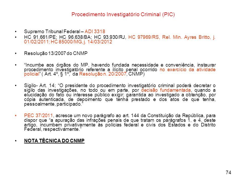 74 Procedimento Investigatório Criminal (PIC) Supremo Tribunal Federal – ADI 3318 HC 91.661/PE; HC 96.638/BA; HC 93.930/RJ, HC 97969/RS, Rel. Min. Ayr