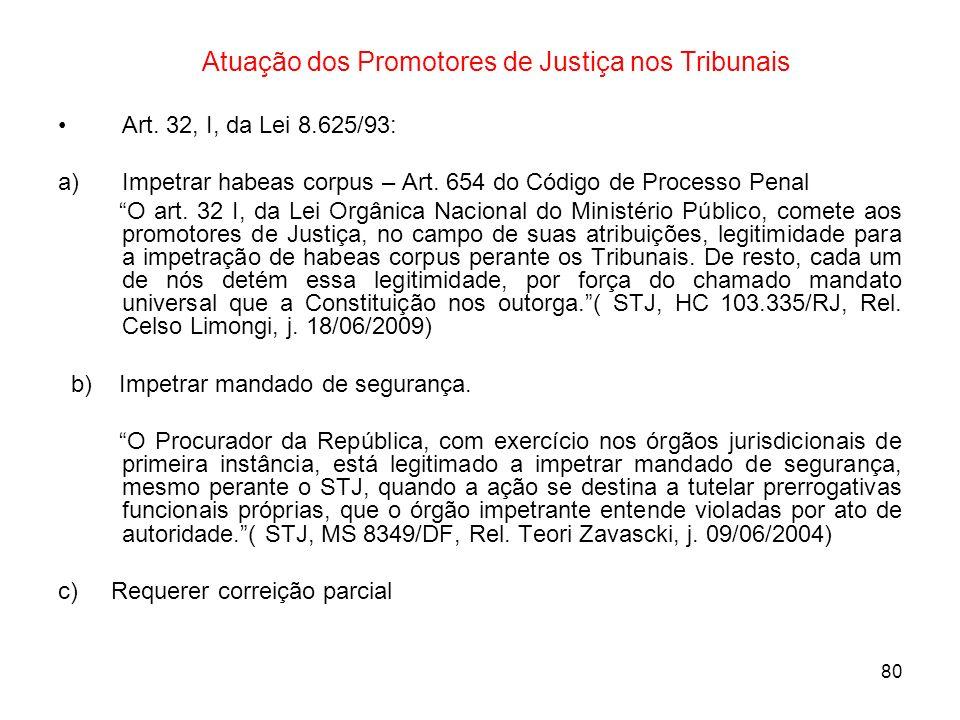 80 Atuação dos Promotores de Justiça nos Tribunais Art. 32, I, da Lei 8.625/93: a)Impetrar habeas corpus – Art. 654 do Código de Processo Penal O art.