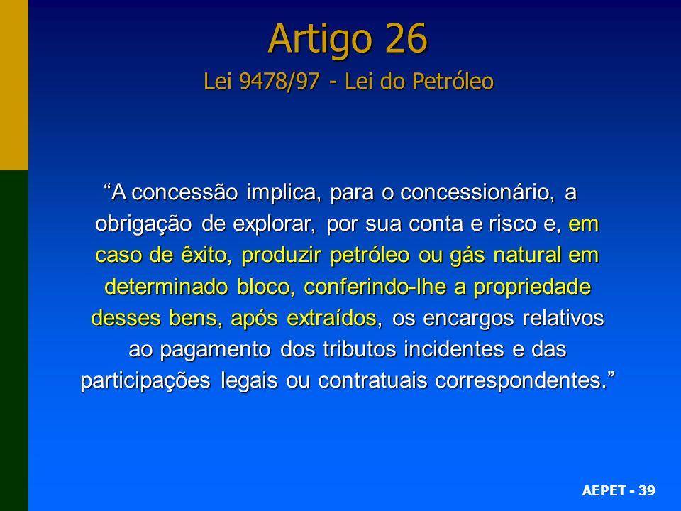 AEPET - 39 Artigo 26 Lei 9478/97 - Lei do Petróleo A concessão implica, para o concessionário, a obrigação de explorar, por sua conta e risco e, em ca