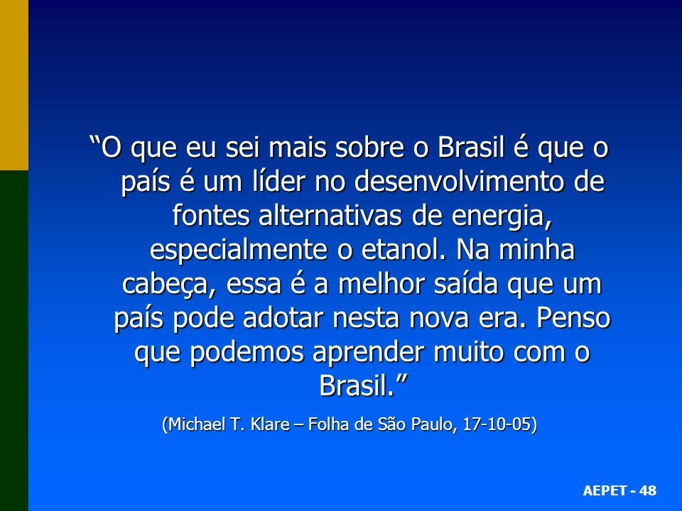 AEPET - 48 O que eu sei mais sobre o Brasil é que o país é um líder no desenvolvimento de fontes alternativas de energia, especialmente o etanol. Na m