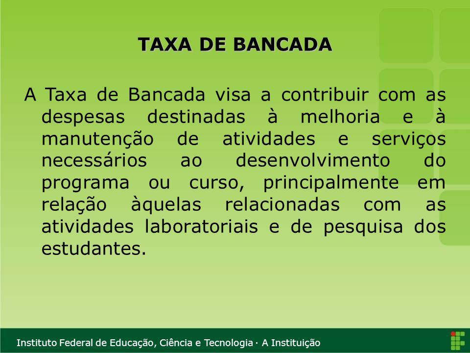 Instituto Federal de Educação, Ciência e Tecnologia · A Instituição TAXA DE BANCADA A Taxa de Bancada visa a contribuir com as despesas destinadas à m