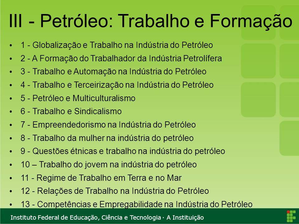 Instituto Federal de Educação, Ciência e Tecnologia · A Instituição III - Petróleo: Trabalho e Formação 1 - Globalização e Trabalho na Indústria do Pe