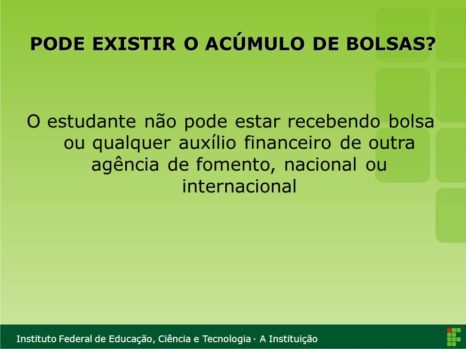 Instituto Federal de Educação, Ciência e Tecnologia · A Instituição PODE EXISTIR O ACÚMULO DE BOLSAS? O estudante não pode estar recebendo bolsa ou qu