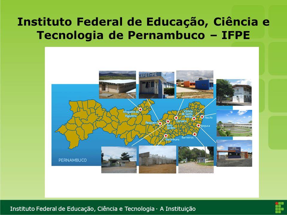 Instituto Federal de Educação, Ciência e Tecnologia · A Instituição Instituto Federal de Educação, Ciência e Tecnologia de Pernambuco – IFPE