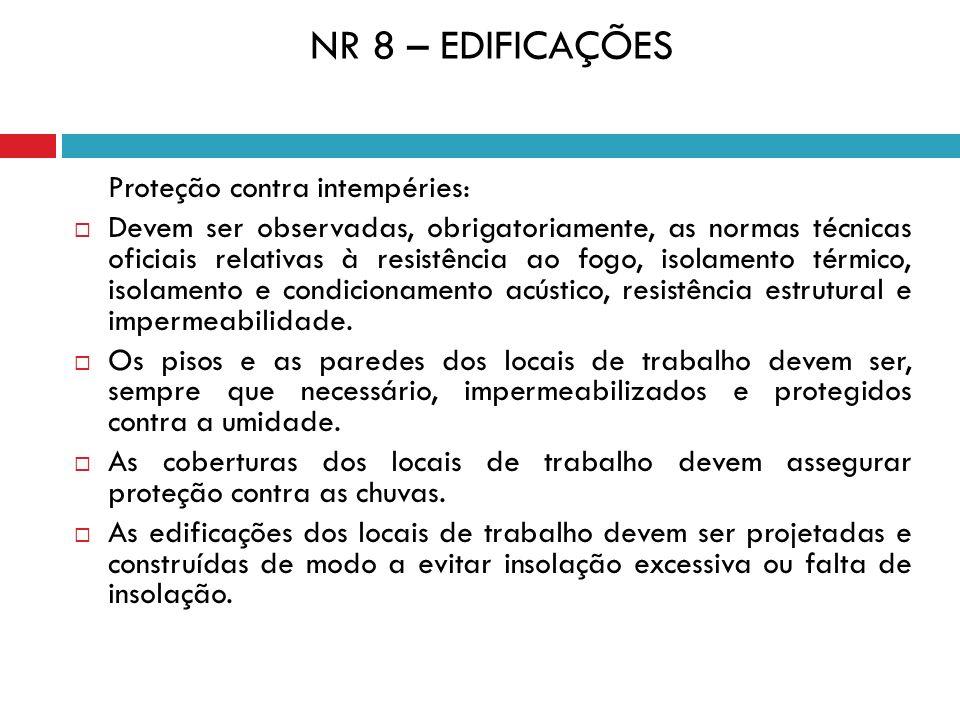 NR 8 – EDIFICAÇÕES Proteção contra intempéries: Devem ser observadas, obrigatoriamente, as normas técnicas oficiais relativas à resistência ao fogo, i