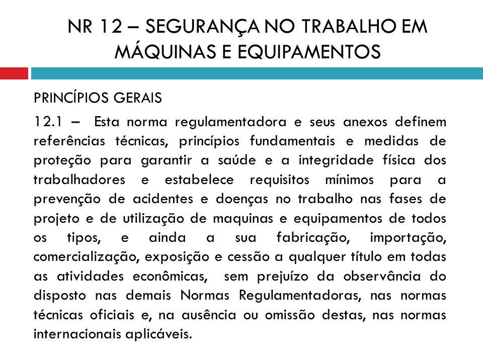 NR 12 – SEGURANÇA NO TRABALHO EM MÁQUINAS E EQUIPAMENTOS PRINCÍPIOS GERAIS 12.1 – Esta norma regulamentadora e seus anexos definem referências técnica