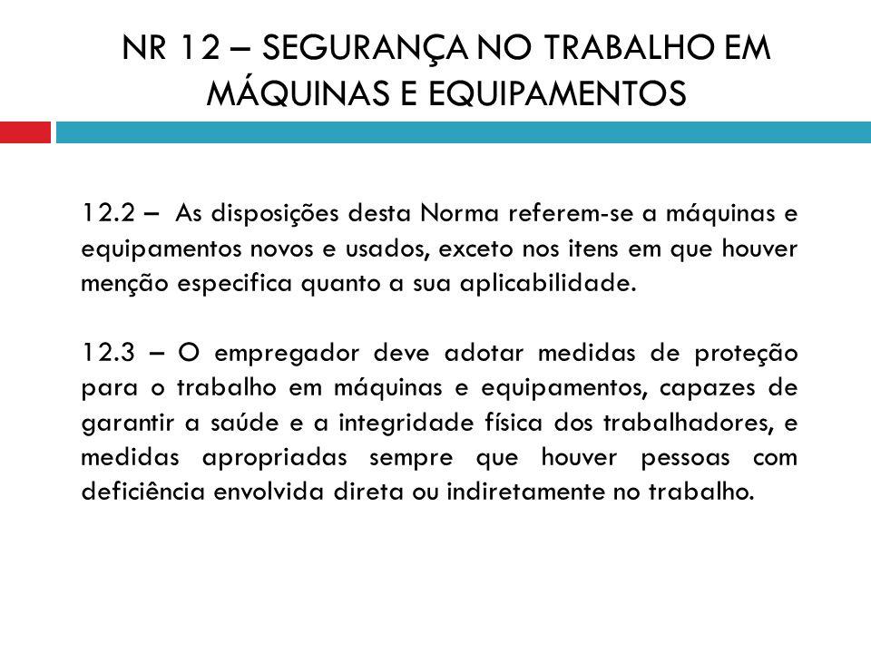 NR 12 – SEGURANÇA NO TRABALHO EM MÁQUINAS E EQUIPAMENTOS 12.2 – As disposições desta Norma referem-se a máquinas e equipamentos novos e usados, exceto
