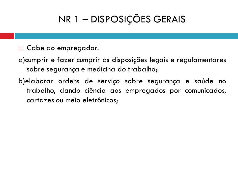 NR 1 – DISPOSIÇÕES GERAIS Cabe ao empregador: a)cumprir e fazer cumprir as disposições legais e regulamentares sobre segurança e medicina do trabalho;