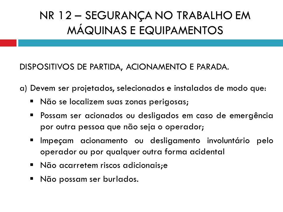 DISPOSITIVOS DE PARTIDA, ACIONAMENTO E PARADA. a) Devem ser projetados, selecionados e instalados de modo que: Não se localizem suas zonas perigosas;
