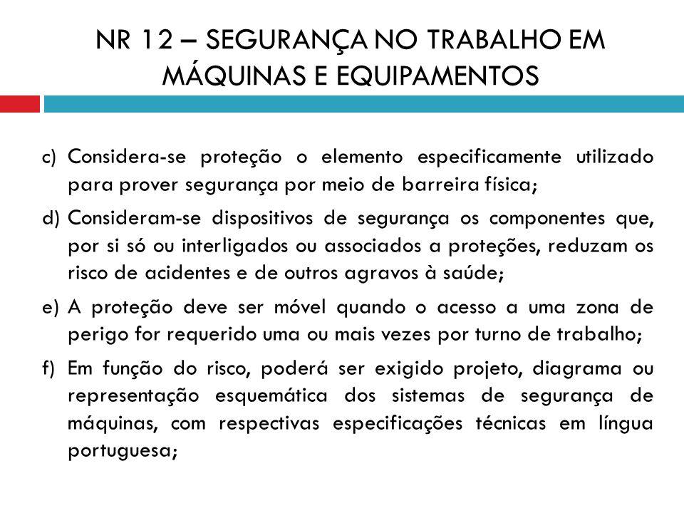 NR 12 – SEGURANÇA NO TRABALHO EM MÁQUINAS E EQUIPAMENTOS c) Considera-se proteção o elemento especificamente utilizado para prover segurança por meio