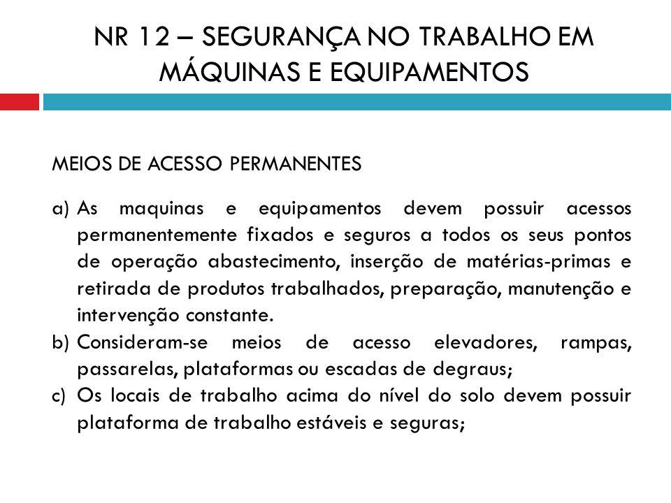 MEIOS DE ACESSO PERMANENTES a) As maquinas e equipamentos devem possuir acessos permanentemente fixados e seguros a todos os seus pontos de operação a