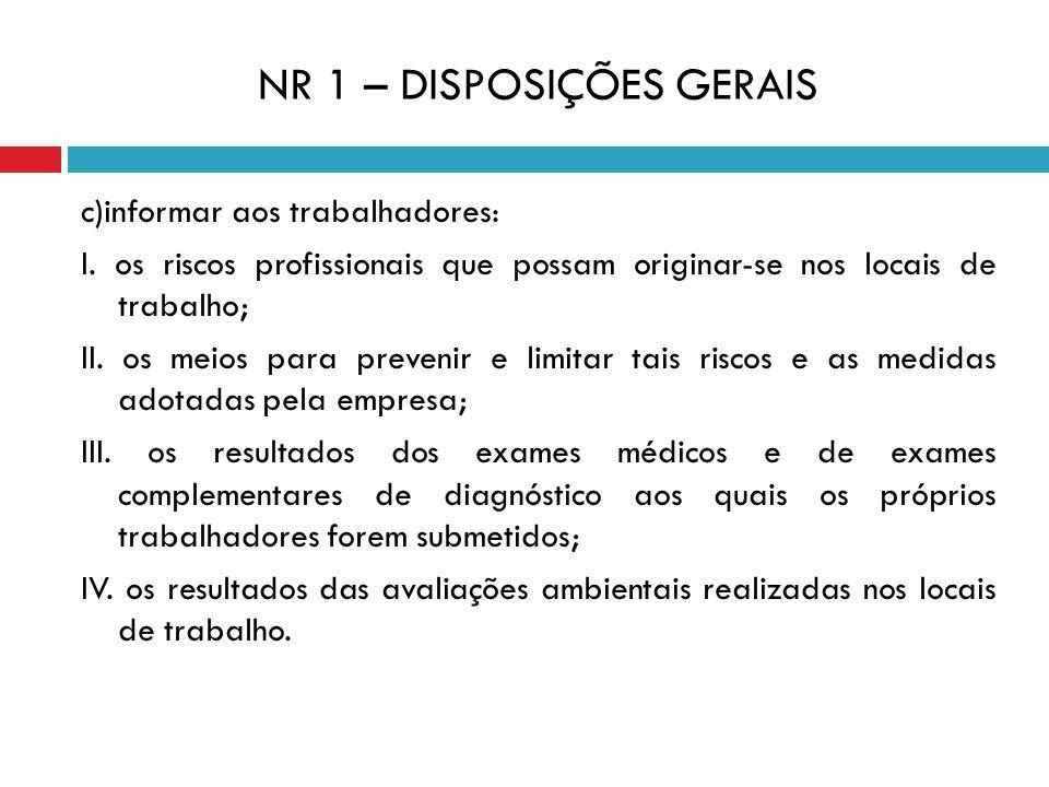 NR 1 – DISPOSIÇÕES GERAIS c)informar aos trabalhadores: I. os riscos profissionais que possam originar-se nos locais de trabalho; II. os meios para pr