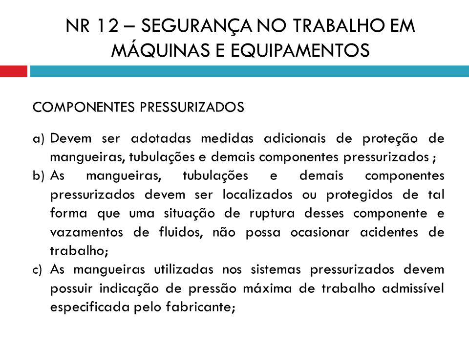 COMPONENTES PRESSURIZADOS a) Devem ser adotadas medidas adicionais de proteção de mangueiras, tubulações e demais componentes pressurizados ; b) As ma