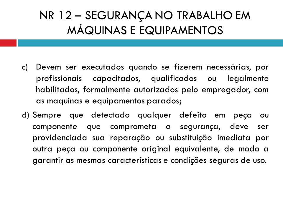 NR 12 – SEGURANÇA NO TRABALHO EM MÁQUINAS E EQUIPAMENTOS c) Devem ser executados quando se fizerem necessárias, por profissionais capacitados, qualifi
