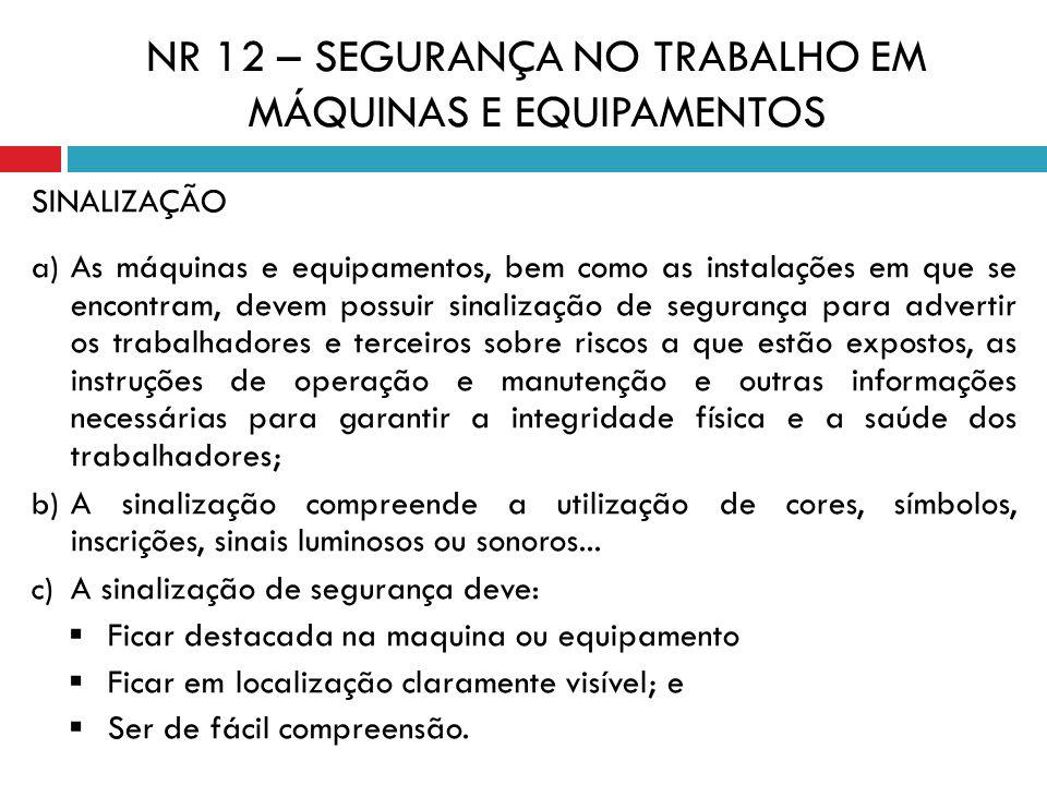 NR 12 – SEGURANÇA NO TRABALHO EM MÁQUINAS E EQUIPAMENTOS SINALIZAÇÃO a) As máquinas e equipamentos, bem como as instalações em que se encontram, devem
