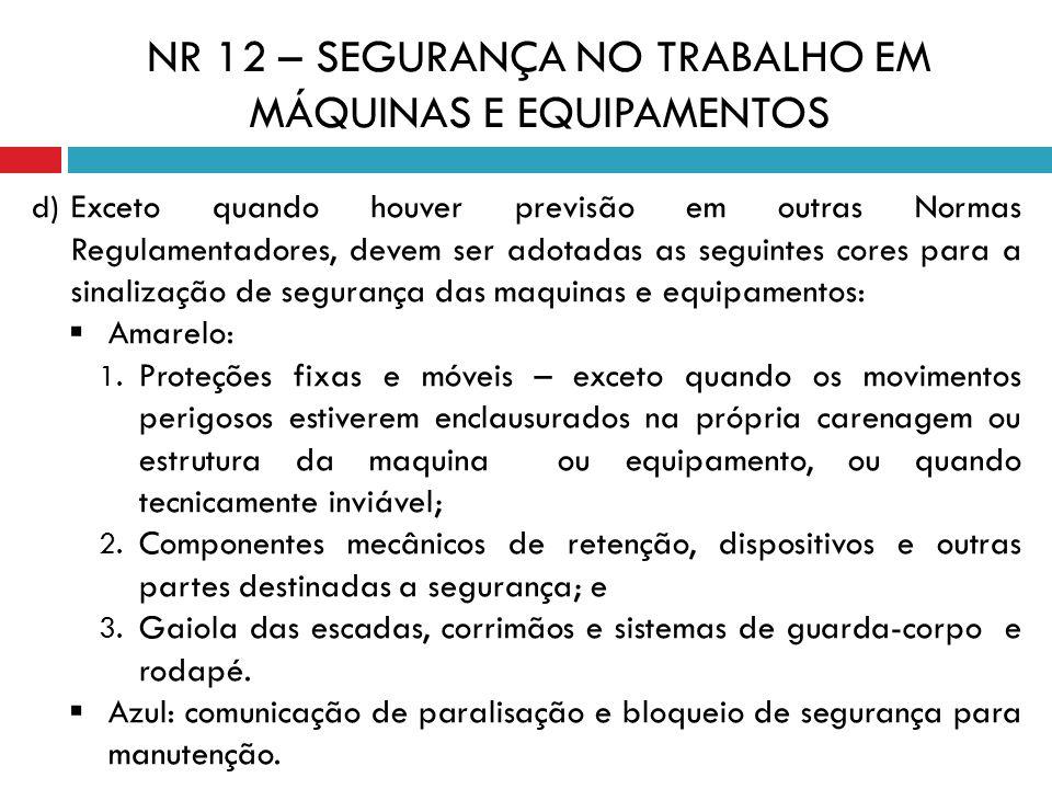 d) Exceto quando houver previsão em outras Normas Regulamentadores, devem ser adotadas as seguintes cores para a sinalização de segurança das maquinas