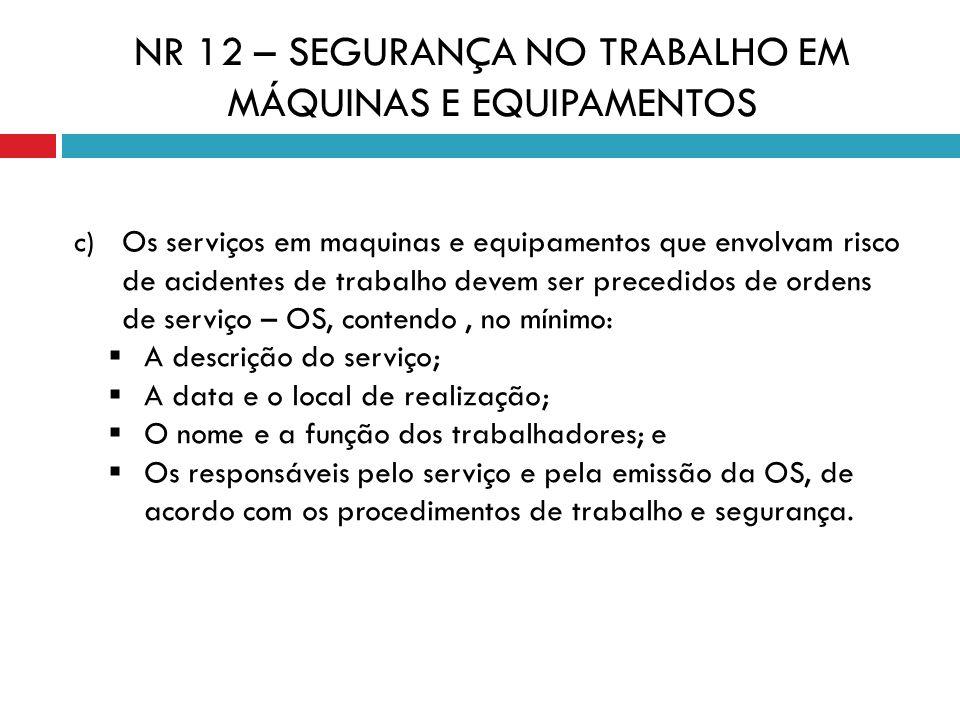 c) Os serviços em maquinas e equipamentos que envolvam risco de acidentes de trabalho devem ser precedidos de ordens de serviço – OS, contendo, no mín