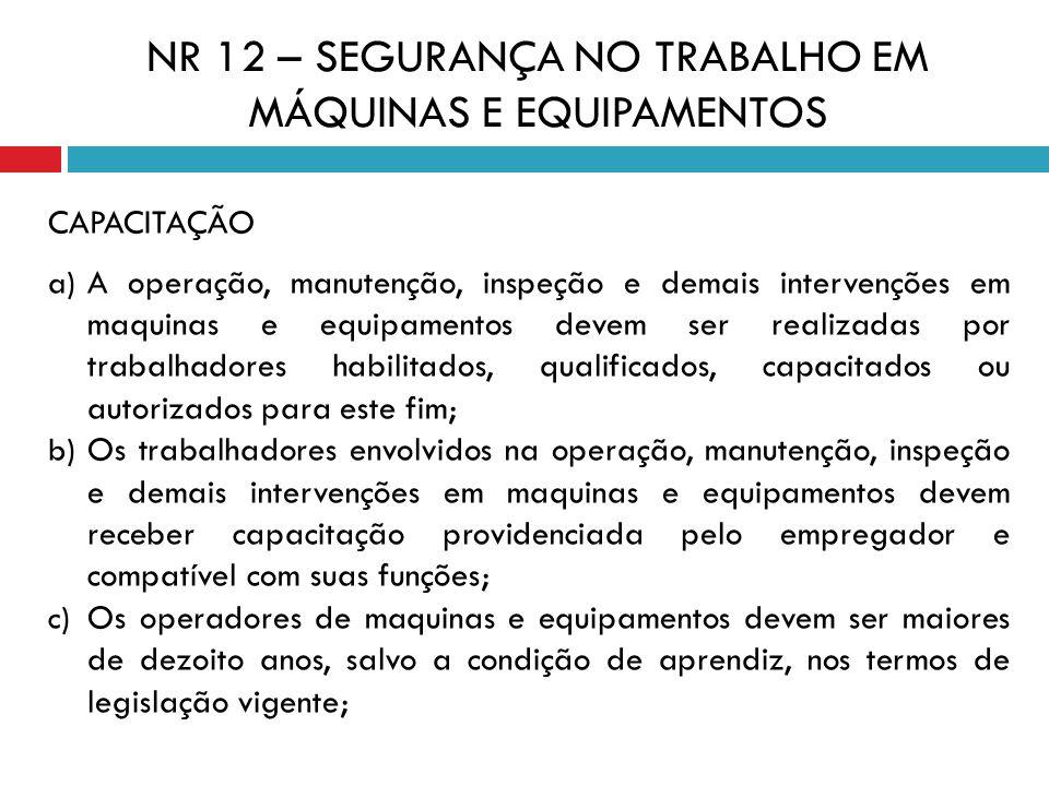 CAPACITAÇÃO a) A operação, manutenção, inspeção e demais intervenções em maquinas e equipamentos devem ser realizadas por trabalhadores habilitados, q