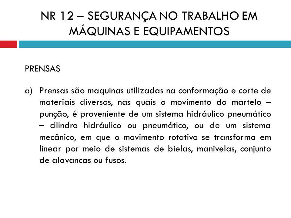 NR 12 – SEGURANÇA NO TRABALHO EM MÁQUINAS E EQUIPAMENTOS PRENSAS a) Prensas são maquinas utilizadas na conformação e corte de materiais diversos, nas
