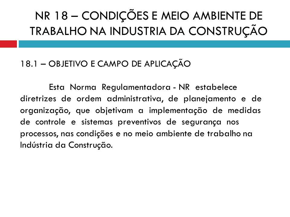 NR 18 – CONDIÇÕES E MEIO AMBIENTE DE TRABALHO NA INDUSTRIA DA CONSTRUÇÃO 18.1 – OBJETIVO E CAMPO DE APLICAÇÃO Esta Norma Regulamentadora - NR estabele