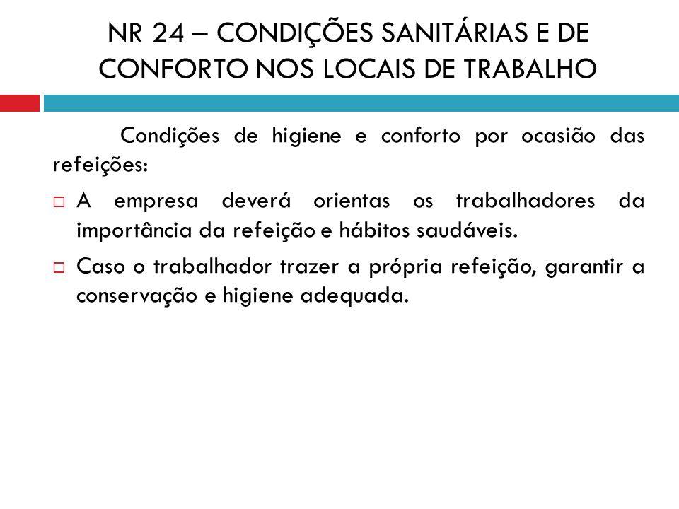 NR 24 – CONDIÇÕES SANITÁRIAS E DE CONFORTO NOS LOCAIS DE TRABALHO Condições de higiene e conforto por ocasião das refeições: A empresa deverá orientas