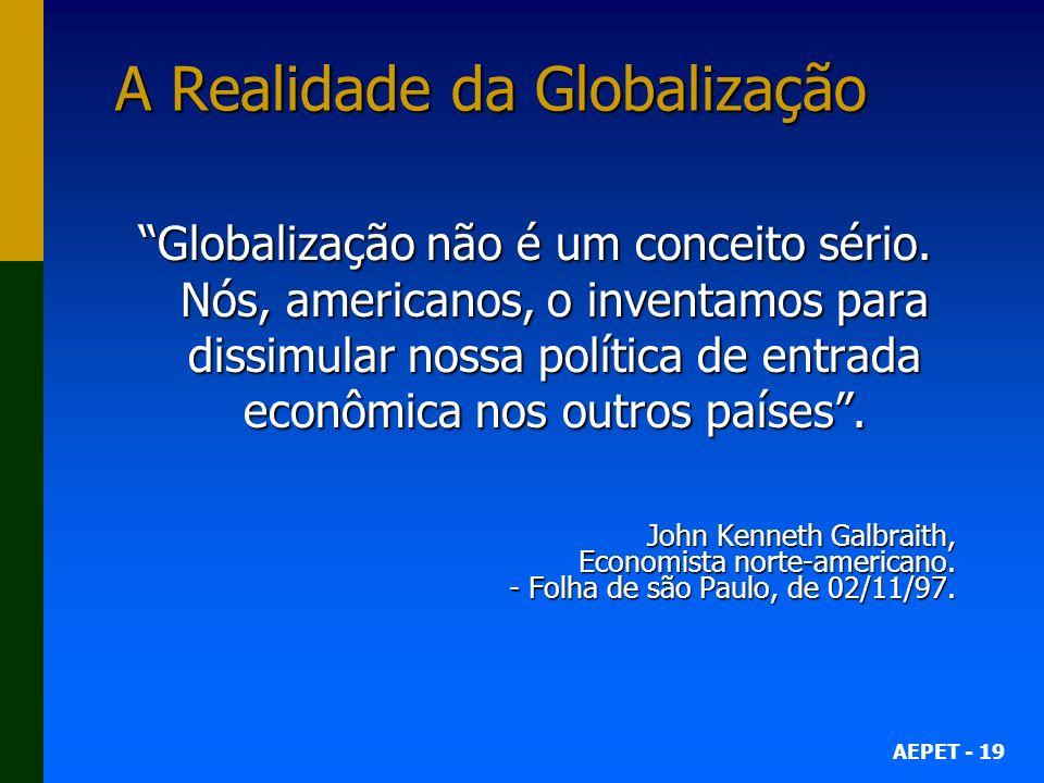 AEPET - 19 A Realidade da Globalização Globalização não é um conceito sério.