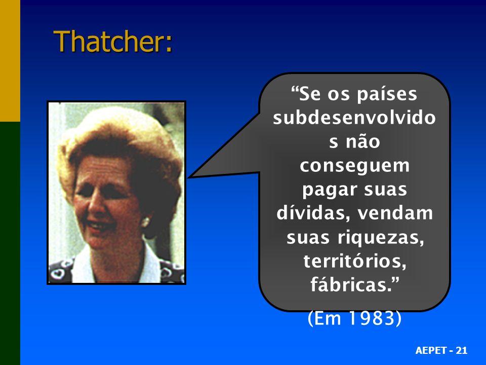 AEPET - 21 Thatcher: Se os países subdesenvolvido s não conseguem pagar suas dívidas, vendam suas riquezas, territórios, fábricas.