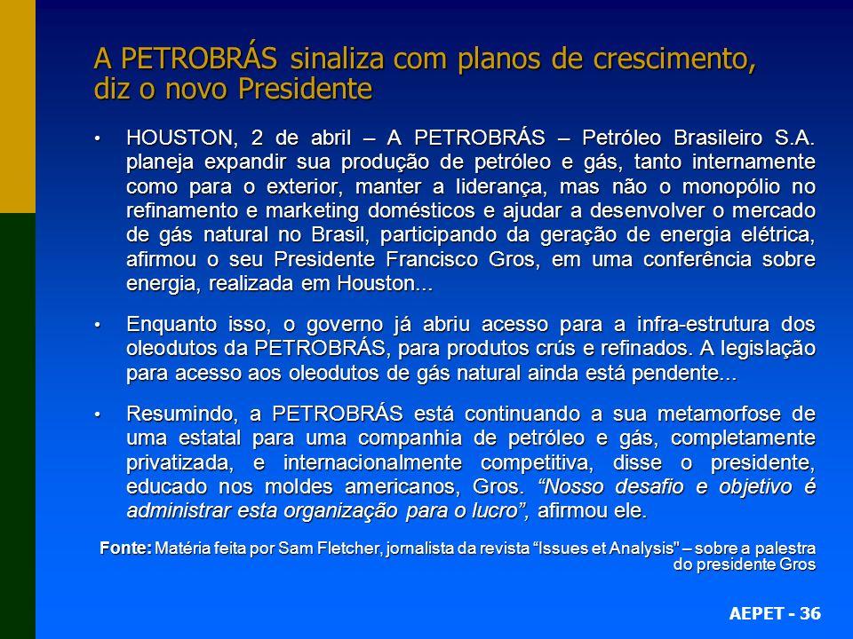 AEPET - 36 A PETROBRÁS sinaliza com planos de crescimento, diz o novo Presidente HOUSTON, 2 de abril – A PETROBRÁS – Petróleo Brasileiro S.A.