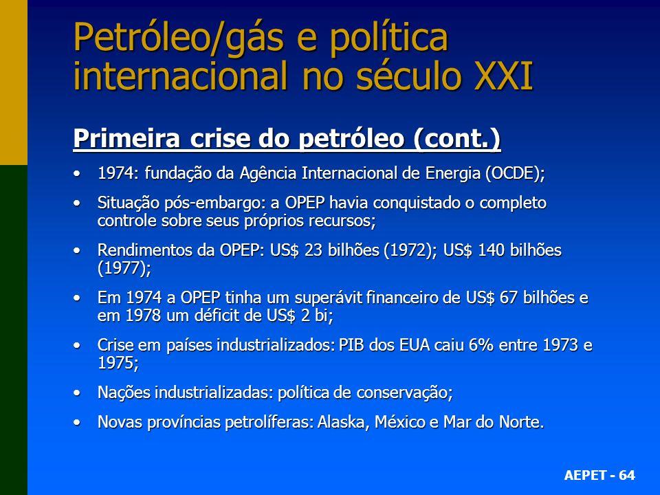 AEPET - 64 Petróleo/gás e política internacional no século XXI Primeira crise do petróleo (cont.) 1974: fundação da Agência Internacional de Energia (OCDE);1974: fundação da Agência Internacional de Energia (OCDE); Situação pós-embargo: a OPEP havia conquistado o completo controle sobre seus próprios recursos;Situação pós-embargo: a OPEP havia conquistado o completo controle sobre seus próprios recursos; Rendimentos da OPEP: US$ 23 bilhões (1972); US$ 140 bilhões (1977);Rendimentos da OPEP: US$ 23 bilhões (1972); US$ 140 bilhões (1977); Em 1974 a OPEP tinha um superávit financeiro de US$ 67 bilhões e em 1978 um déficit de US$ 2 bi;Em 1974 a OPEP tinha um superávit financeiro de US$ 67 bilhões e em 1978 um déficit de US$ 2 bi; Crise em países industrializados: PIB dos EUA caiu 6% entre 1973 e 1975;Crise em países industrializados: PIB dos EUA caiu 6% entre 1973 e 1975; Nações industrializadas: política de conservação;Nações industrializadas: política de conservação; Novas províncias petrolíferas: Alaska, México e Mar do Norte.Novas províncias petrolíferas: Alaska, México e Mar do Norte.