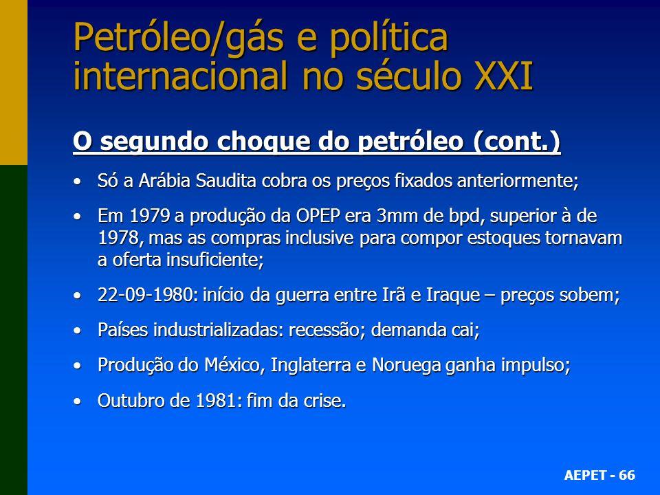 AEPET - 66 Petróleo/gás e política internacional no século XXI O segundo choque do petróleo (cont.) Só a Arábia Saudita cobra os preços fixados anteriormente;Só a Arábia Saudita cobra os preços fixados anteriormente; Em 1979 a produção da OPEP era 3mm de bpd, superior à de 1978, mas as compras inclusive para compor estoques tornavam a oferta insuficiente;Em 1979 a produção da OPEP era 3mm de bpd, superior à de 1978, mas as compras inclusive para compor estoques tornavam a oferta insuficiente; 22-09-1980: início da guerra entre Irã e Iraque – preços sobem;22-09-1980: início da guerra entre Irã e Iraque – preços sobem; Países industrializadas: recessão; demanda cai;Países industrializadas: recessão; demanda cai; Produção do México, Inglaterra e Noruega ganha impulso;Produção do México, Inglaterra e Noruega ganha impulso; Outubro de 1981: fim da crise.Outubro de 1981: fim da crise.